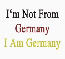 I'm Not From Germany I Am Germany  by supernova23