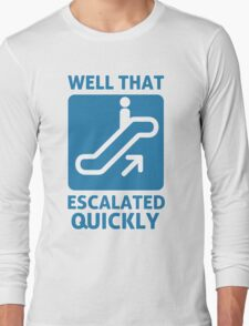 Well That Escalated Quickly Long Sleeve T-Shirt