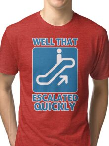 Well That Escalated Quickly Tri-blend T-Shirt