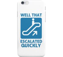 Well That Escalated Quickly iPhone Case/Skin