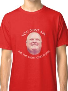 Rob Ford - Questions  Classic T-Shirt