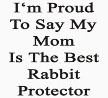 I'm Proud To Say My Mom Is The Best Rabbit Protector  by supernova23
