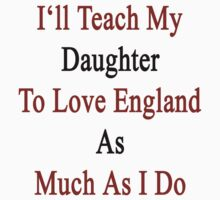 I'll Teach My Daughter To Love England As Much As I Do  by supernova23