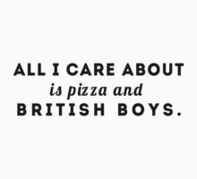 ALL I CARE ABOUT IS PIZZA AND BRITISH BOYS. by Imvicky