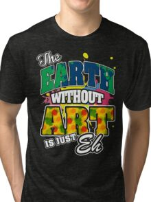 The Earth Without Art is Just Eh Tri-blend T-Shirt