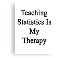Teaching Statistics Is My Therapy  Canvas Print