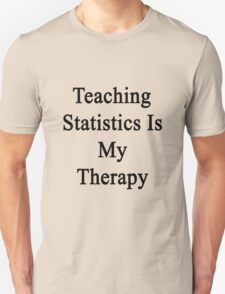 Teaching Statistics Is My Therapy  Unisex T-Shirt