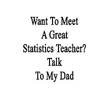 Want To Meet A Great Statistics Teacher? Talk To My Dad  Photographic Print
