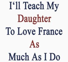 I'll Teach My Daughter To Love France As Much As I Do by supernova23