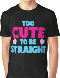 Too CUTE to be STRAIGHT!  Graphic T-Shirt