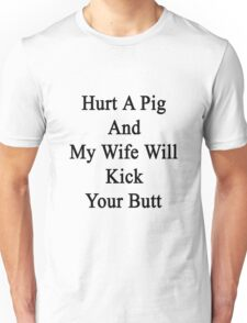 Hurt A Pig And My Wife Will Kick Your Butt  Unisex T-Shirt