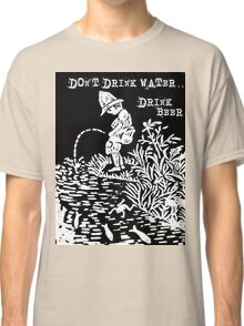 don't drink water, drink beer Classic T-Shirt