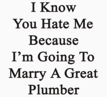 I Know You Hate Me Because I'm Going To Marry A Great Plumber  by supernova23