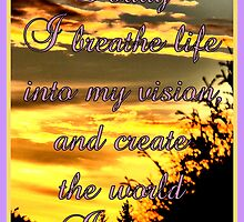 Today I breathe life into my vision, and create the world I desire. by ©The Creative  Minds