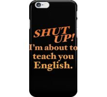 Shut up! I'm about to teach you ENGLISH! iPhone Case/Skin
