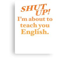Shut up! I'm about to teach you ENGLISH! Canvas Print
