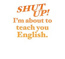 Shut up! I'm about to teach you ENGLISH! Photographic Print