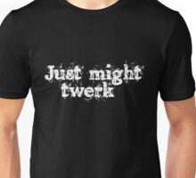 Just might twerk Unisex T-Shirt