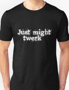 Just might twerk T-Shirt