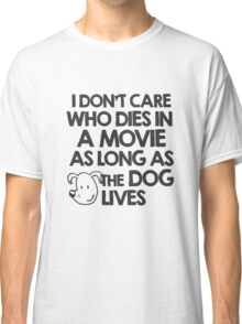 I don't care who dies in a movie as long as the dog lives Classic T-Shirt