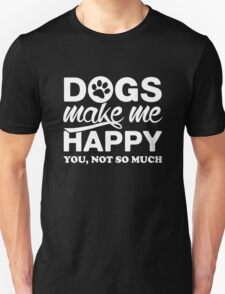 Dogs Make Me Happy. You, Not So Much. T-Shirt