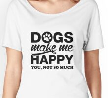 Dogs Make Me Happy. You, Not So Much. Women's Relaxed Fit T-Shirt