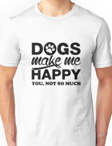 Dogs Make Me Happy. You, Not So Much. Unisex T-Shirt