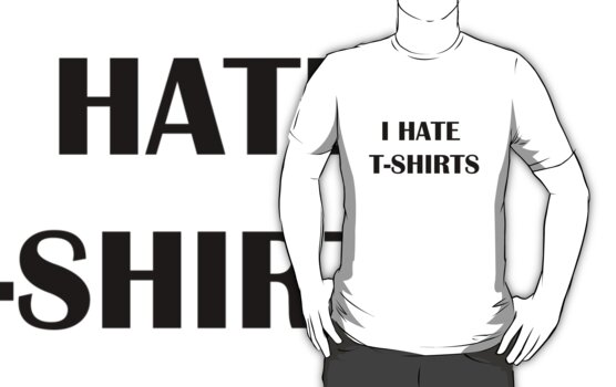 I HATE T-SHIRTS by herbertron