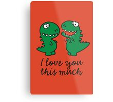 I love you this much (T-Rex) Metal Print