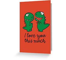 I love you this much (T-Rex) Greeting Card