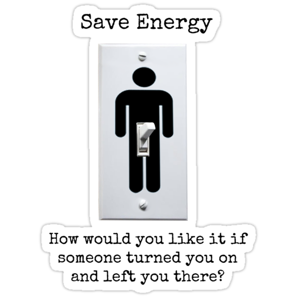 Save Energy: How would you feel if someone turned you on and then left you there? by Rob Price