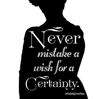 Never Mistake a Wish for a Certainty by Dowager Countess