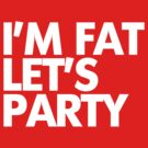 I'm fat let's party by digerati