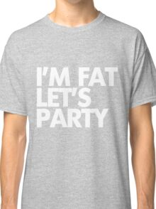 I'm fat let's party Classic T-Shirt