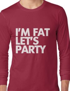 I'm fat let's party Long Sleeve T-Shirt