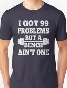 99 Problems But A Bench Ain't One T-Shirt