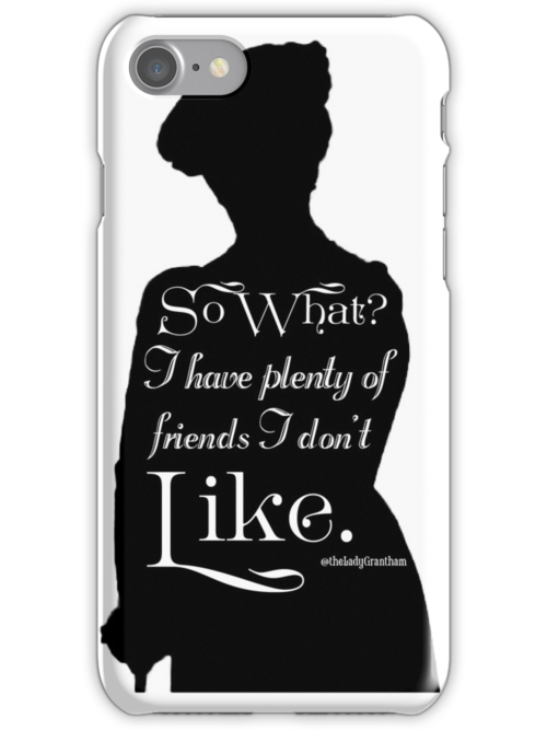 So What? I Have Plenty of Friends I Don't Like by Dowager Countess