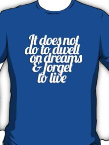 It does not do to dwell on dreams & forget to live T-Shirt