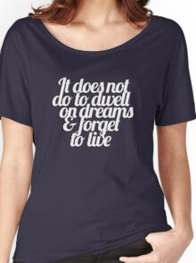 It does not do to dwell on dreams & forget to live Women's Relaxed Fit T-Shirt