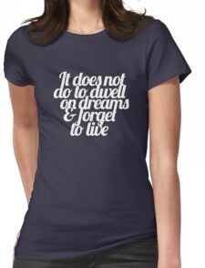 It does not do to dwell on dreams & forget to live Womens Fitted T-Shirt
