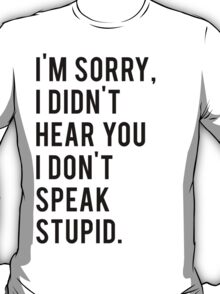 I'm sorry, I don't speak stupid T-Shirt