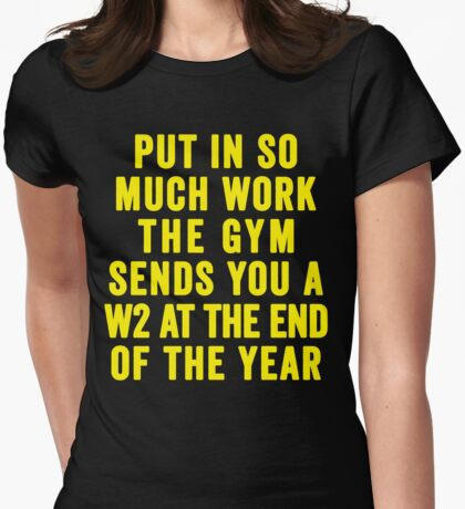 Put In So Much Work, The Gym Sends You A W2 At The End Of The Year (Yellow) Womens Fitted T-Shirt