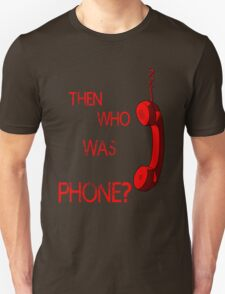 THEN WHO WAS PHONE? Unisex T-Shirt