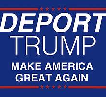 Deport Trump - Make America Great Again by Emma-Karin