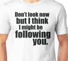 Don't Look Now! Unisex T-Shirt