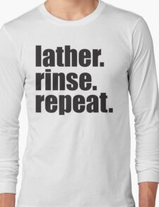 Lather. Rinse. Repeat. Long Sleeve T-Shirt