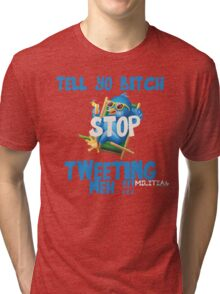 Tell Yo Bitch STOP Tweeting Meh !!! [Design] Tri-blend T-Shirt