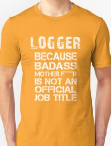 Logger Because Badass Mother F****r Is Not An Official Job Title - Tshirts & Hoodies T-Shirt