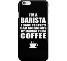 I'M A BARISTA I SAVED PEOPLE'S BAD MORNINGS BY MAKING THEM COFFEE iPhone Case/Skin
