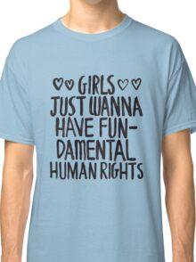 Girls Just Wanna Have Fun(damental Human Rights) Classic T-Shirt